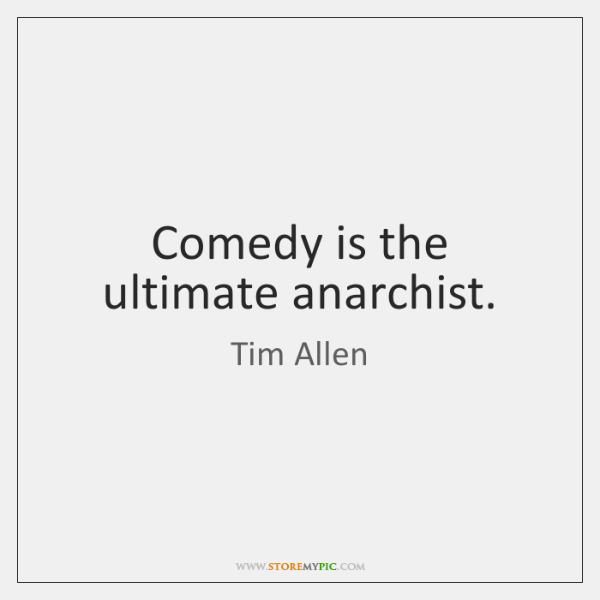 Comedy is the ultimate anarchist.