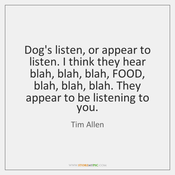 Dog's listen, or appear to listen. I think they hear blah, blah, ...