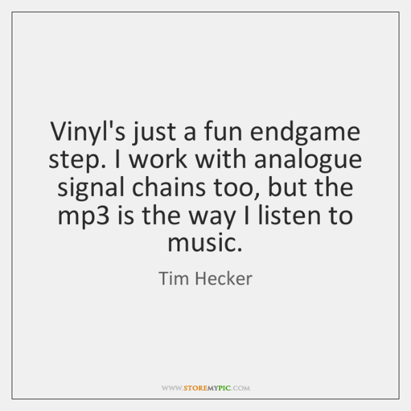 Vinyl's just a fun endgame step. I work with analogue signal chains ...