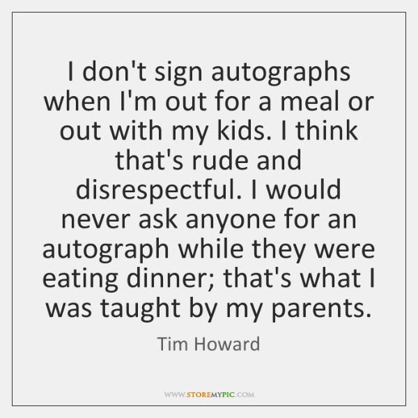 I don't sign autographs when I'm out for a meal or out ...