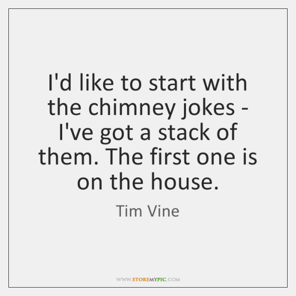 I'd like to start with the chimney jokes - I've got a ...