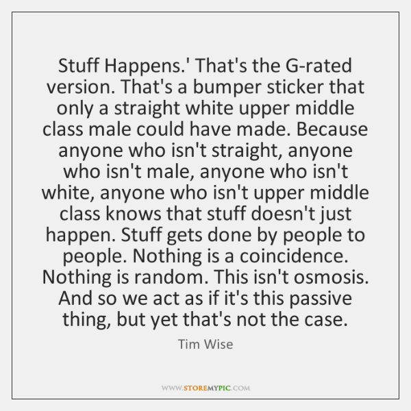 Stuff Happens.' That's the G-rated version. That's a bumper sticker that ...