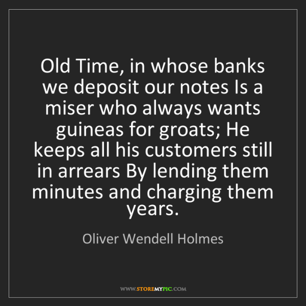 Oliver Wendell Holmes: Old Time, in whose banks we deposit our notes Is a miser...