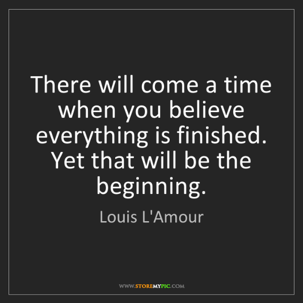Louis L'Amour: There will come a time when you believe everything is...