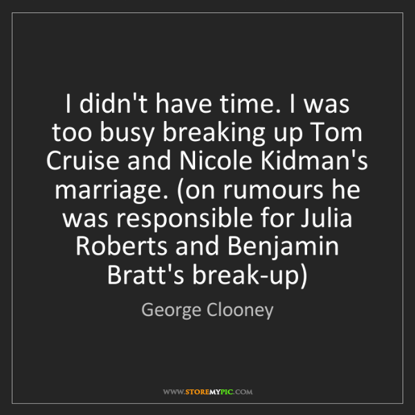 George Clooney: I didn't have time. I was too busy breaking up Tom Cruise...