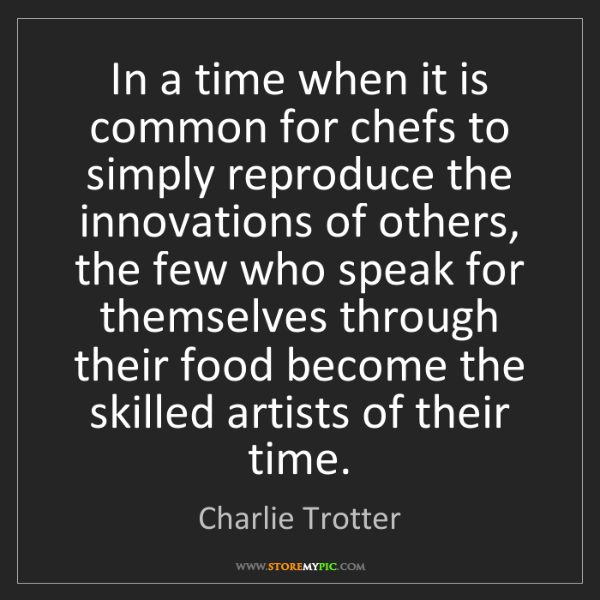 Charlie Trotter: In a time when it is common for chefs to simply reproduce...