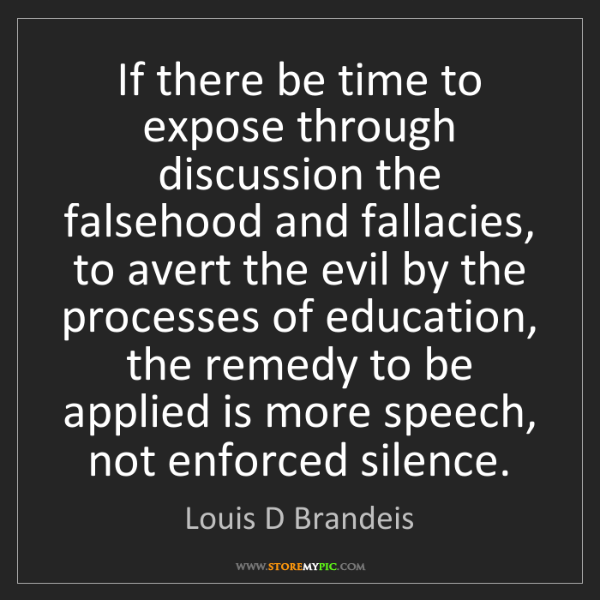 Louis D Brandeis: If there be time to expose through discussion the falsehood...
