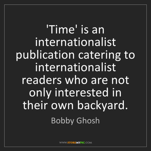 Bobby Ghosh: 'Time' is an internationalist publication catering to...
