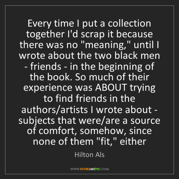 Hilton Als: Every time I put a collection together I'd scrap it because...