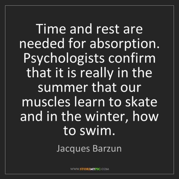 Jacques Barzun: Time and rest are needed for absorption. Psychologists...