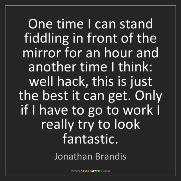 Jonathan Brandis: One time I can stand fiddling in front of the mirror...
