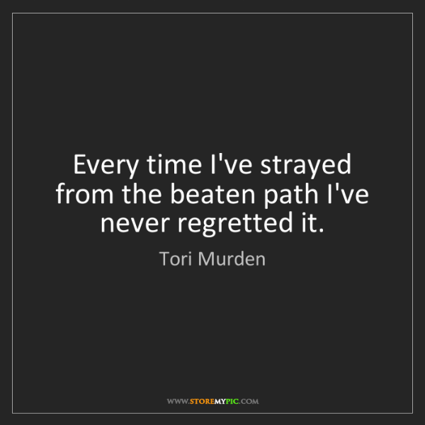 Tori Murden: Every time I've strayed from the beaten path I've never...