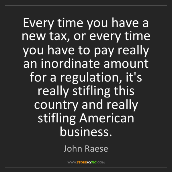 John Raese: Every time you have a new tax, or every time you have...