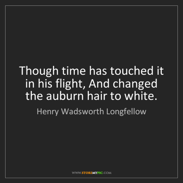 Henry Wadsworth Longfellow: Though time has touched it in his flight, And changed...