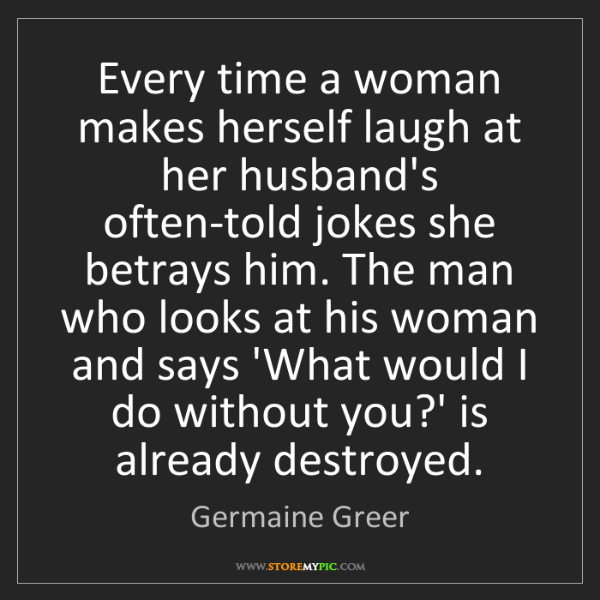 Germaine Greer: Every time a woman makes herself laugh at her husband's...