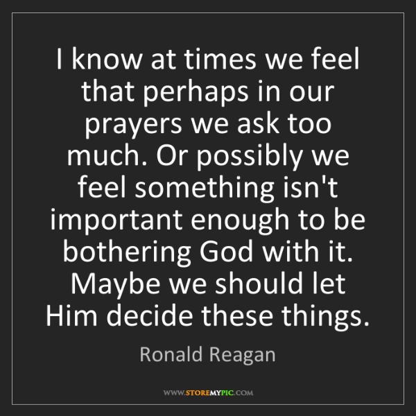Ronald Reagan: I know at times we feel that perhaps in our prayers we...