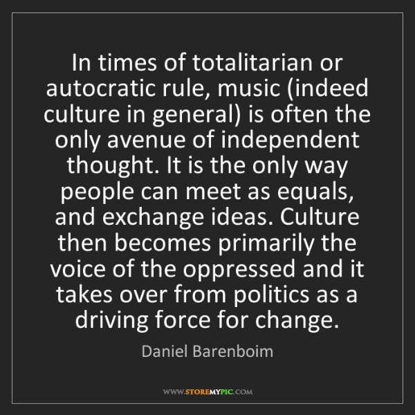 Daniel Barenboim: In times of totalitarian or autocratic rule, music (indeed...