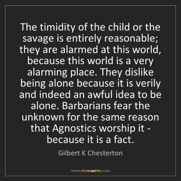 Gilbert K Chesterton: The timidity of the child or the savage is entirely reasonable;...