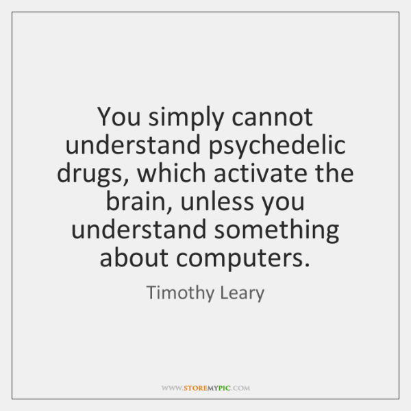 You simply cannot understand psychedelic drugs, which activate the brain, unless you ...