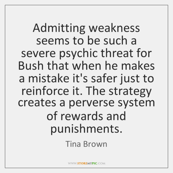 Admitting weakness seems to be such a severe psychic threat for Bush ...