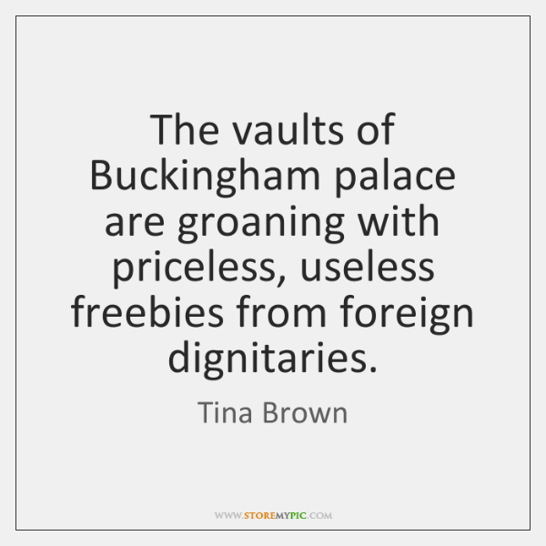 The vaults of Buckingham palace are groaning with priceless, useless freebies from ...
