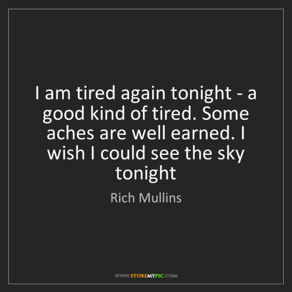 Rich Mullins: I am tired again tonight - a good kind of tired. Some...