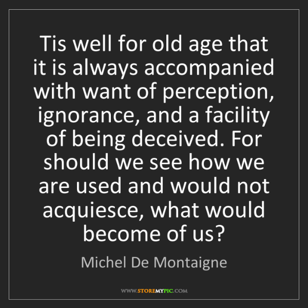 Michel De Montaigne: Tis well for old age that it is always accompanied with...