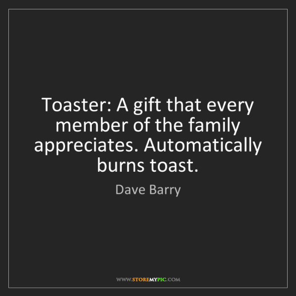 Dave Barry: Toaster: A gift that every member of the family appreciates....