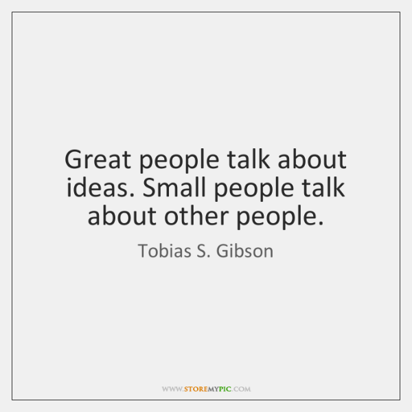 Great people talk about ideas. Small people talk about other people.