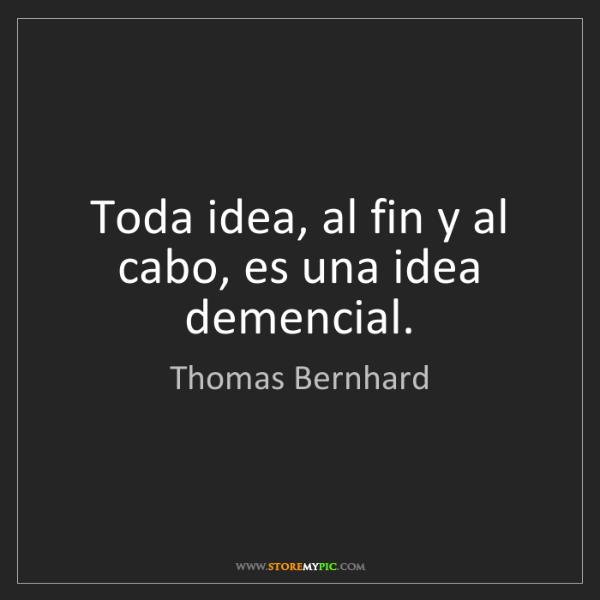 Thomas Bernhard: Toda idea, al fin y al cabo, es una idea demencial.
