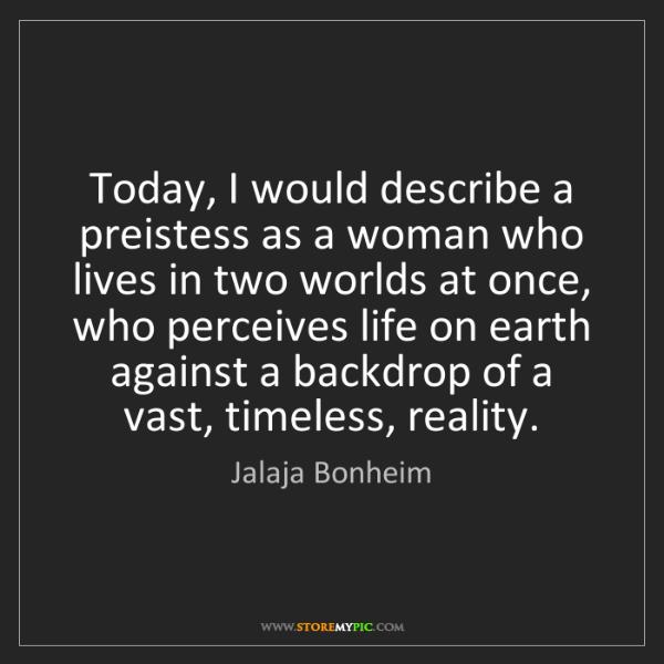 Jalaja Bonheim: Today, I would describe a preistess as a woman who lives...
