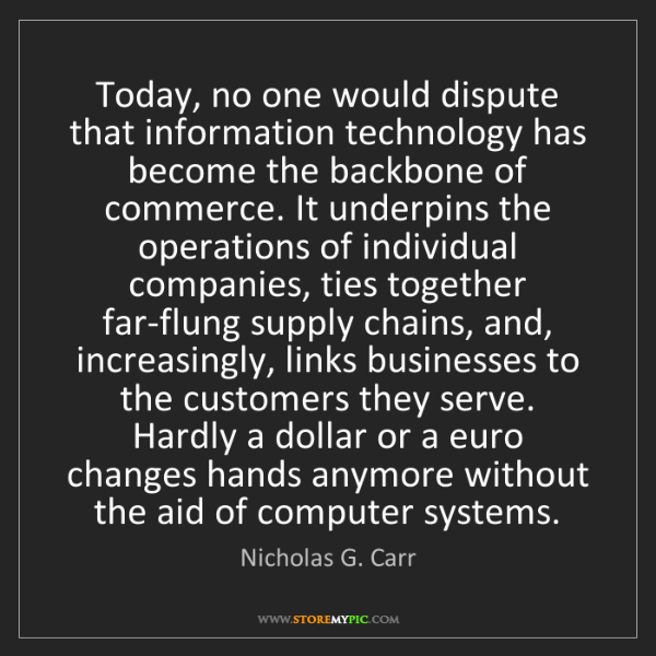 Nicholas G. Carr: Today, no one would dispute that information technology...