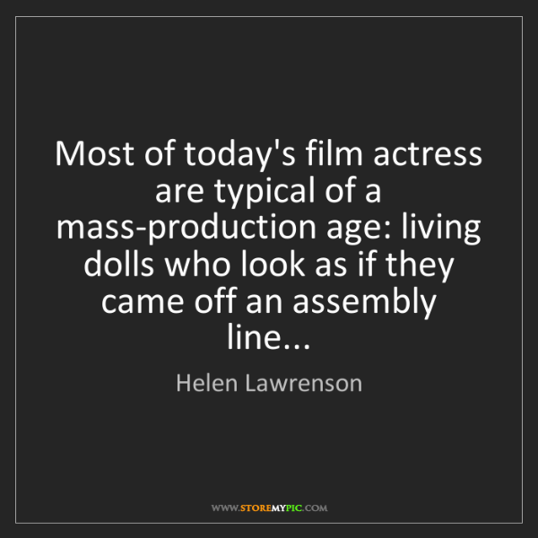 Helen Lawrenson: Most of today's film actress are typical of a mass-production...