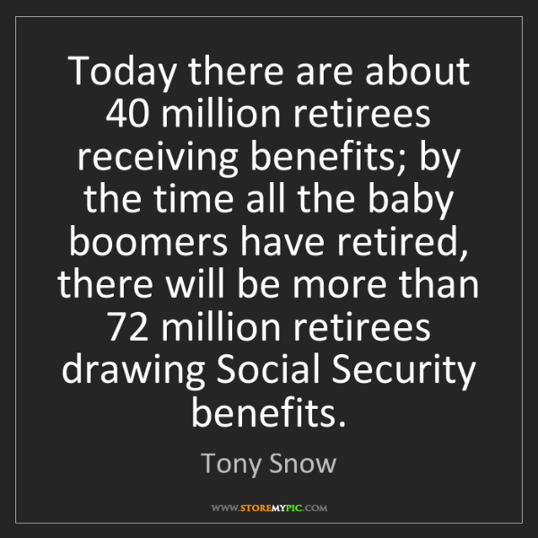 Tony Snow: Today there are about 40 million retirees receiving benefits;...