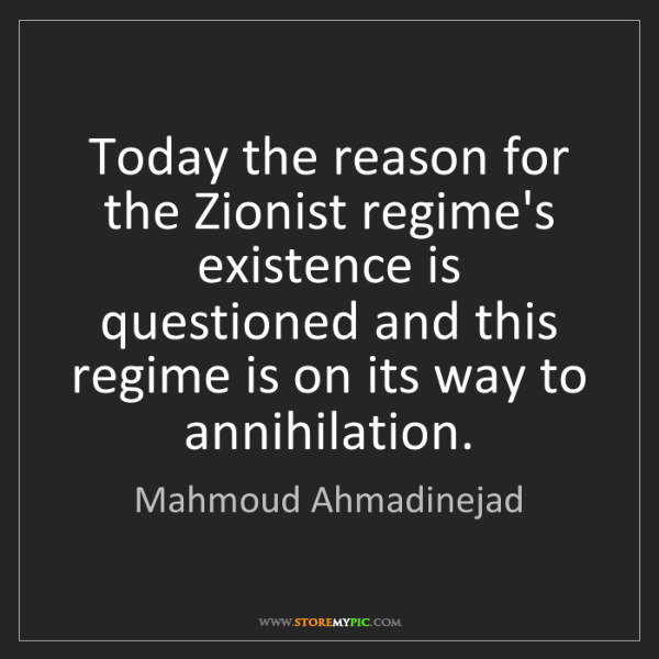 Mahmoud Ahmadinejad: Today the reason for the Zionist regime's existence is...