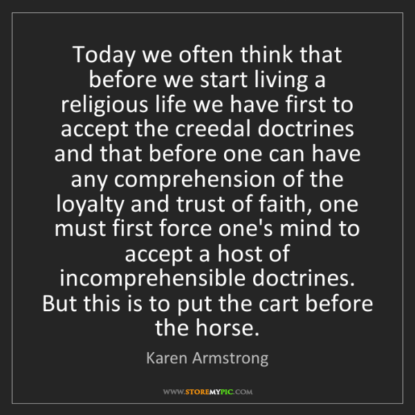 Karen Armstrong: Today we often think that before we start living a religious...