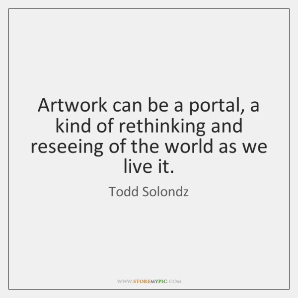Artwork can be a portal, a kind of rethinking and reseeing of ...