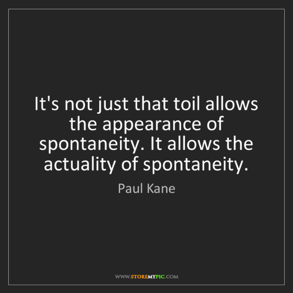 Paul Kane: It's not just that toil allows the appearance of spontaneity....