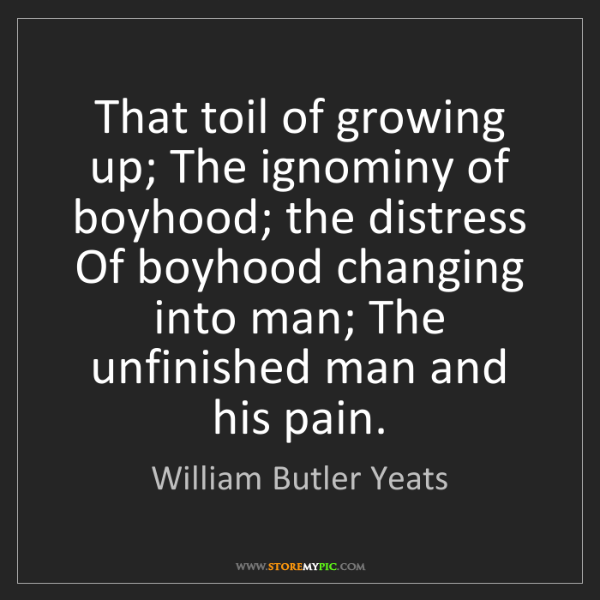 William Butler Yeats: That toil of growing up; The ignominy of boyhood; the...