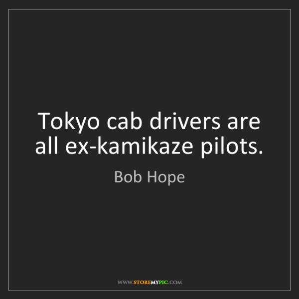 Bob Hope: Tokyo cab drivers are all ex-kamikaze pilots.
