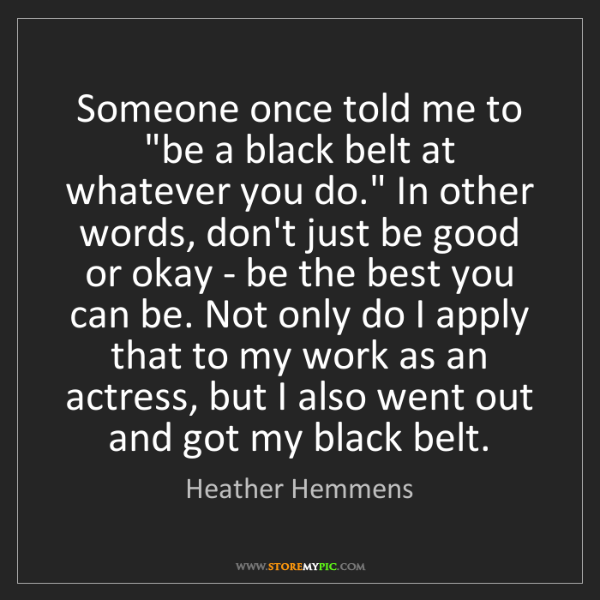 """Heather Hemmens: Someone once told me to """"be a black belt at whatever..."""