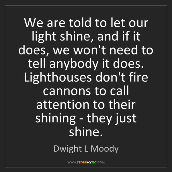 Dwight L Moody: We are told to let our light shine, and if it does, we...