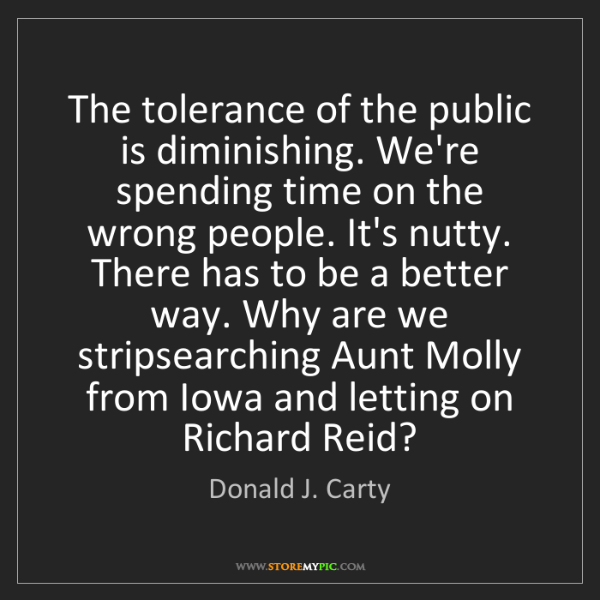 Donald J. Carty: The tolerance of the public is diminishing. We're spending...