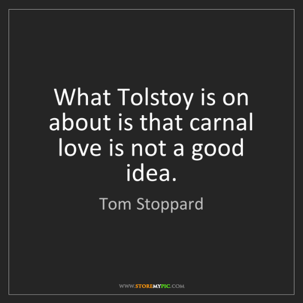 Tom Stoppard: What Tolstoy is on about is that carnal love is not a...