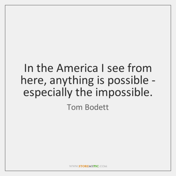 In the America I see from here, anything is possible - especially ...