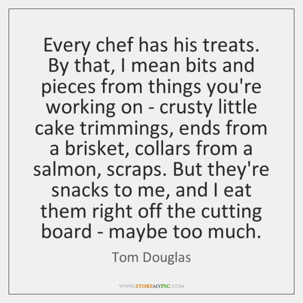 Every chef has his treats. By that, I mean bits and pieces ...