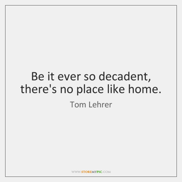 Be it ever so decadent, there's no place like home.