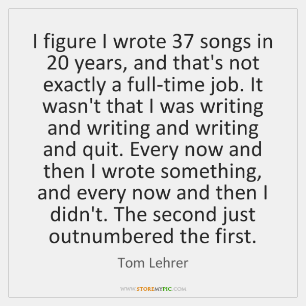 I figure I wrote 37 songs in 20 years, and that's not exactly a ...