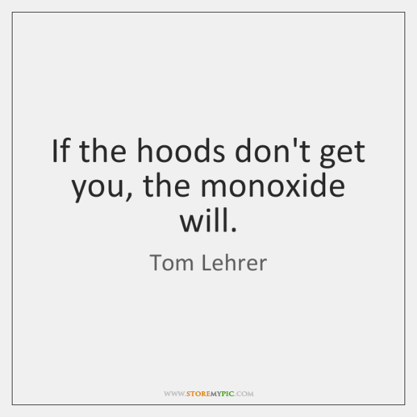 If the hoods don't get you, the monoxide will.