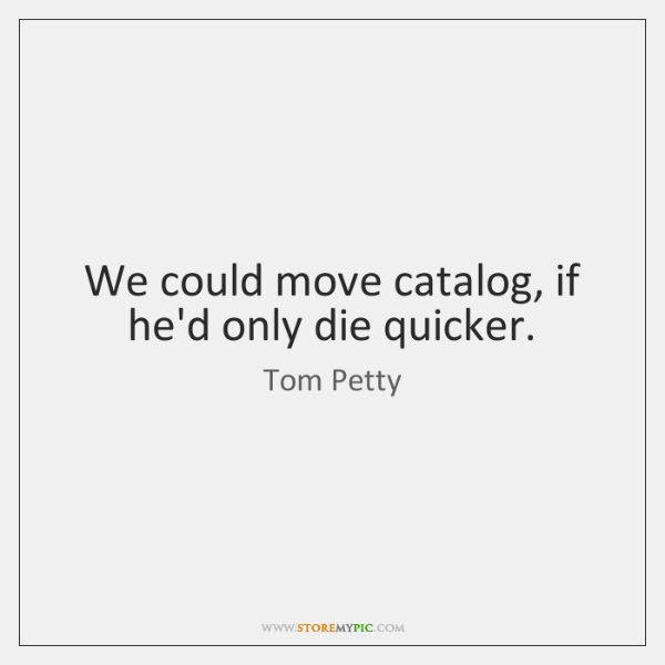 We could move catalog, if he'd only die quicker.